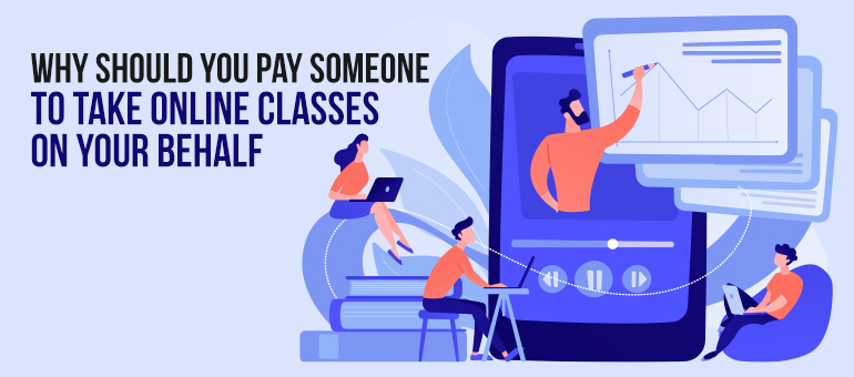 Why Should You Pay Someone to Take Online Classes on Your Behalf?