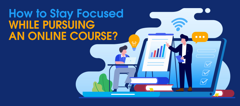 How to Stay Focused While Pursuing an Online Course?